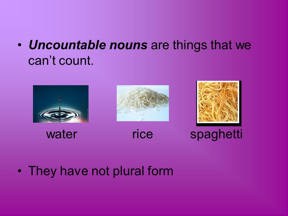 Uncountable nouns are things that we can't count.