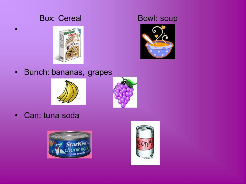 Box: Cereal Bowl: soup Bunch: bananas, grapes Can: tuna soda