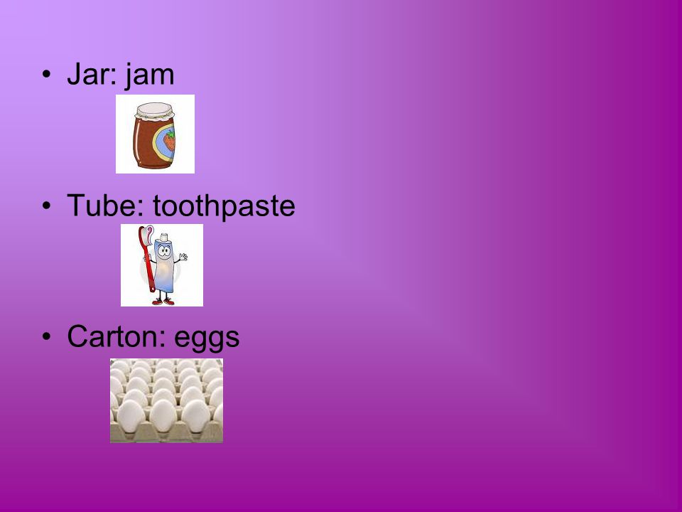Jar: jam Tube: toothpaste Carton: eggs