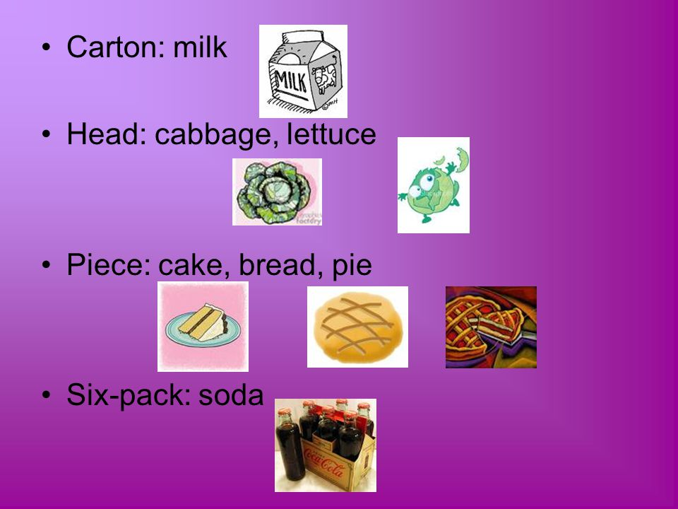 Carton: milk Head: cabbage, lettuce Piece: cake, bread, pie Six-pack: soda