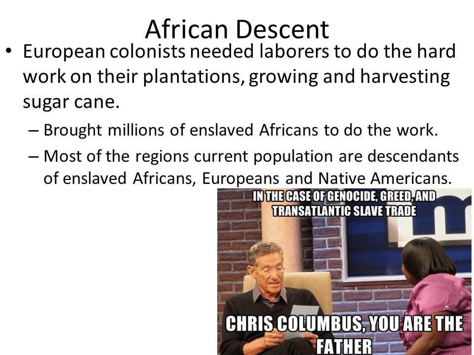 African Descent European colonists needed laborers to do the hard work on their plantations, growing and harvesting sugar cane.