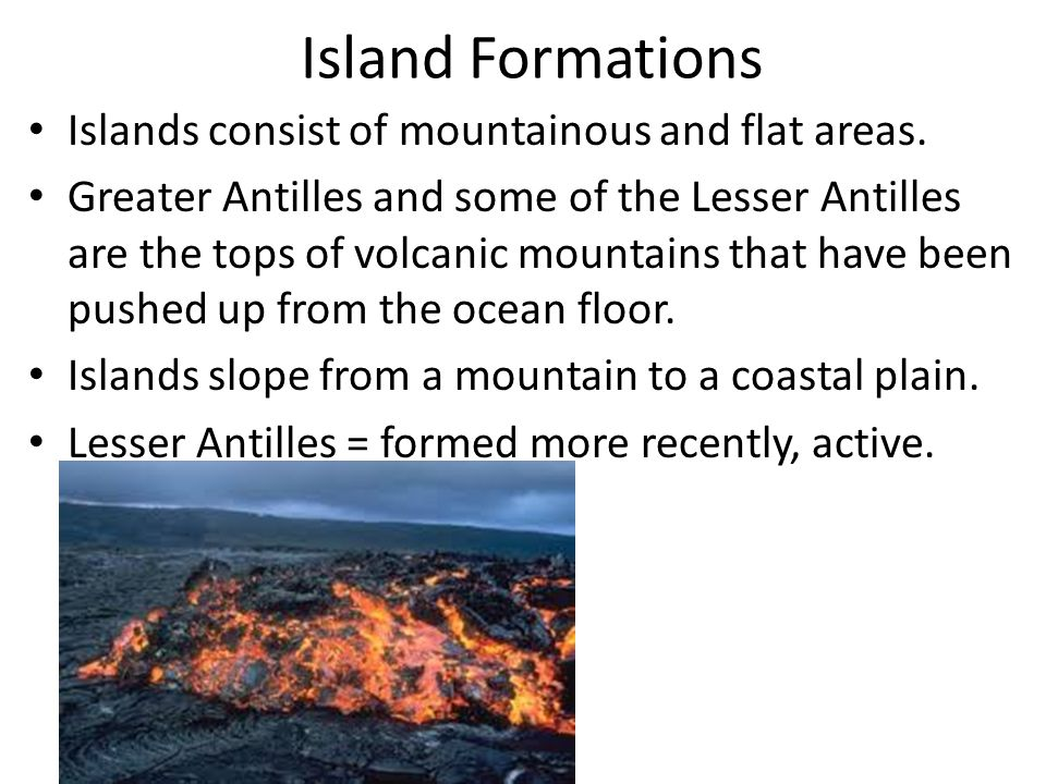 Island Formations Islands consist of mountainous and flat areas.