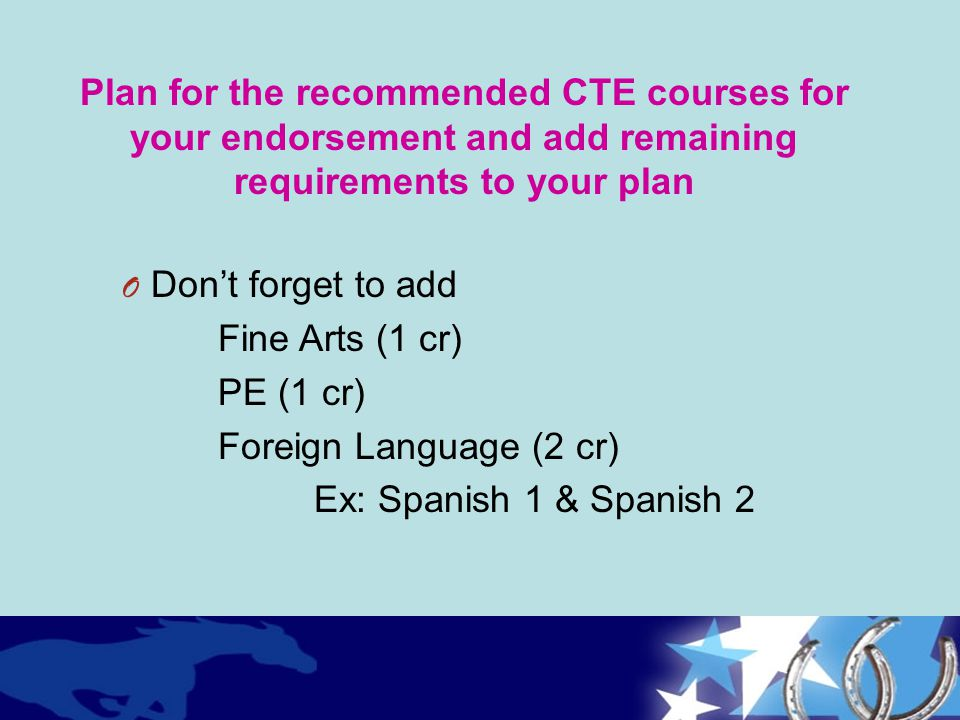 Plan for the recommended CTE courses for your endorsement and add remaining requirements to your plan