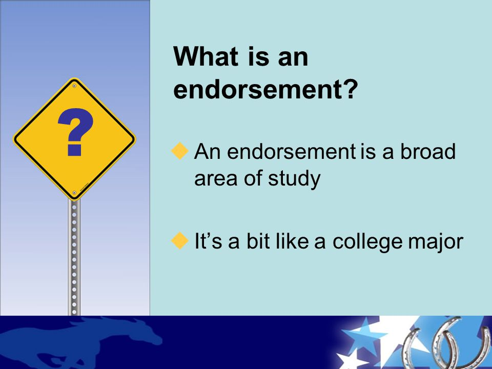 What is an endorsement An endorsement is a broad area of study