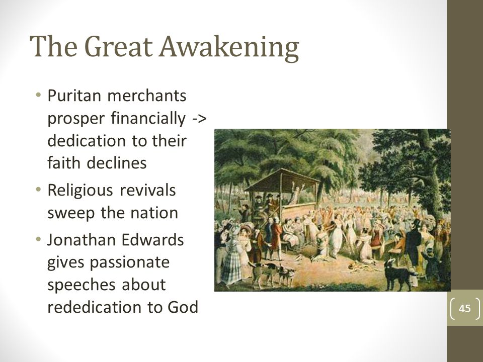 The Great Awakening Puritan merchants prosper financially -> dedication to their faith declines. Religious revivals sweep the nation.