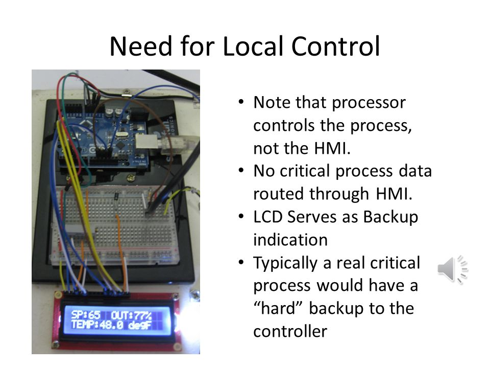 Need for Local Control Note that processor controls the process, not the HMI. No critical process data routed through HMI.
