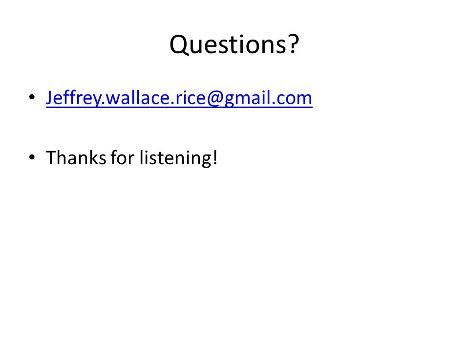 Questions Jeffrey.wallace.rice@gmail.com Thanks for listening!