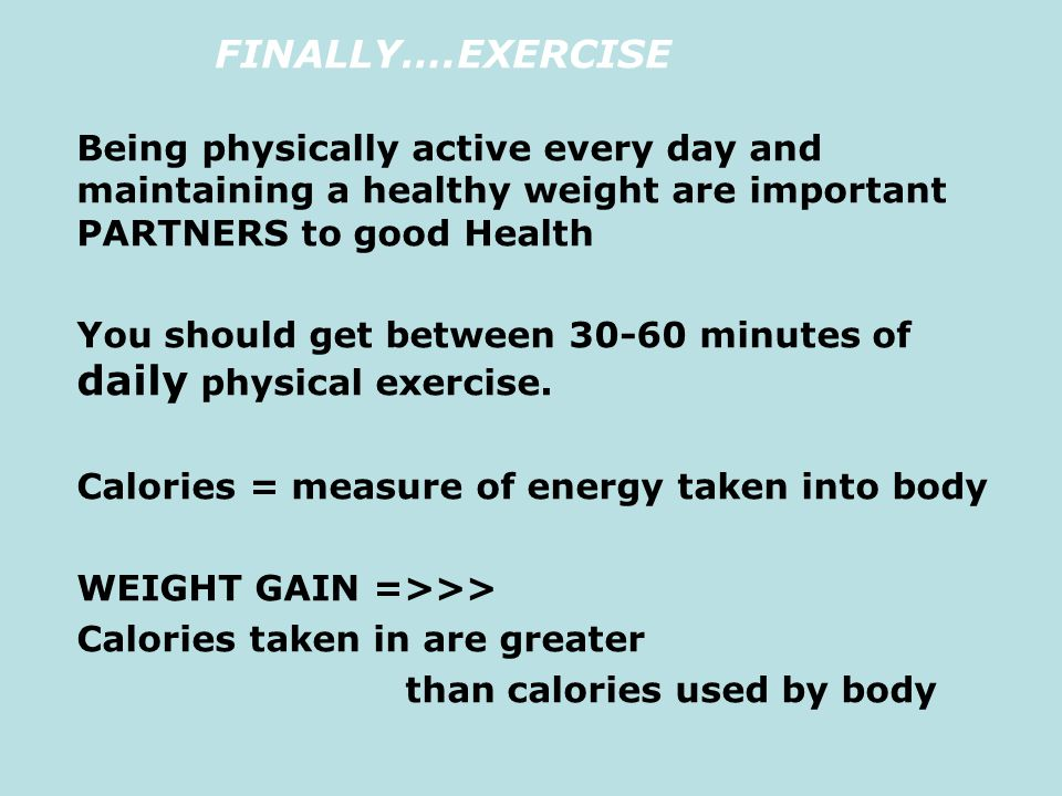 FINALLY….EXERCISE Being physically active every day and maintaining a healthy weight are important PARTNERS to good Health.