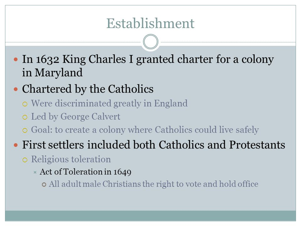 Establishment In 1632 King Charles I granted charter for a colony in Maryland. Chartered by the Catholics.