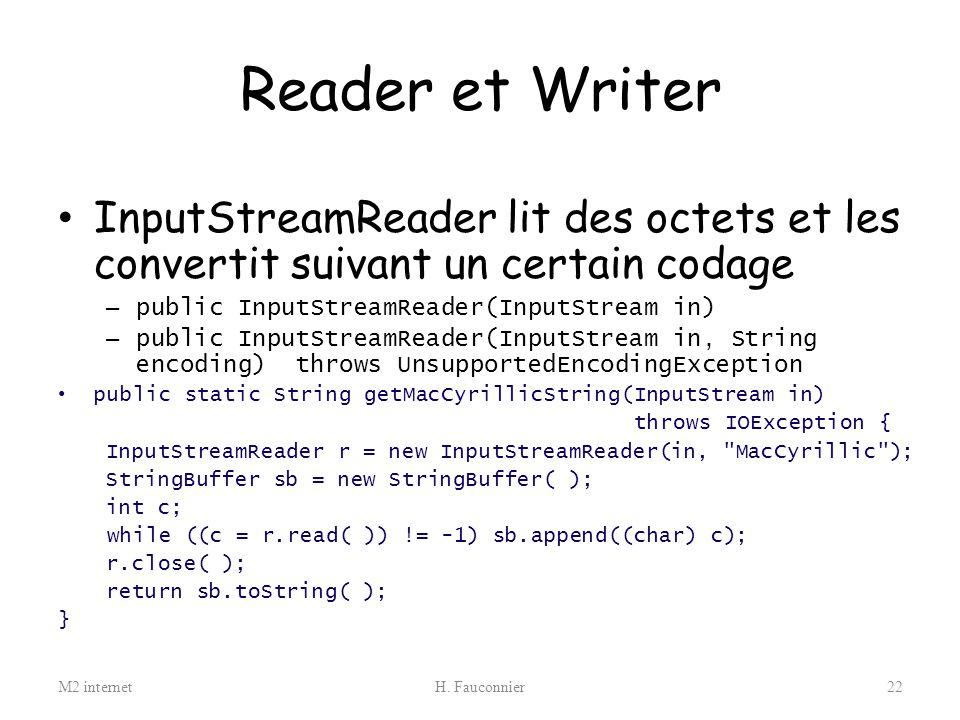 Reader et Writer InputStreamReader lit des octets et les convertit suivant un certain codage. public InputStreamReader(InputStream in)