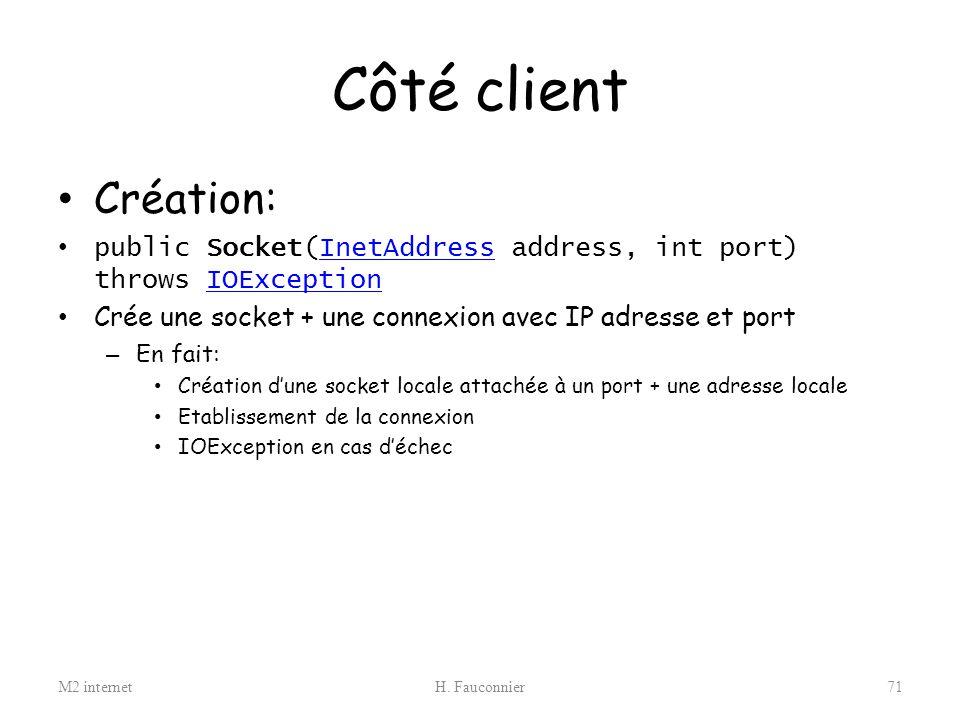 Côté client Création: public Socket(InetAddress address, int port) throws IOException. Crée une socket + une connexion avec IP adresse et port.