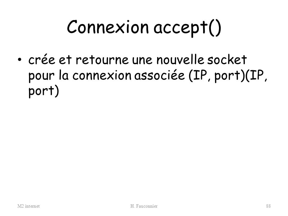 Connexion accept() crée et retourne une nouvelle socket pour la connexion associée (IP, port)(IP, port)