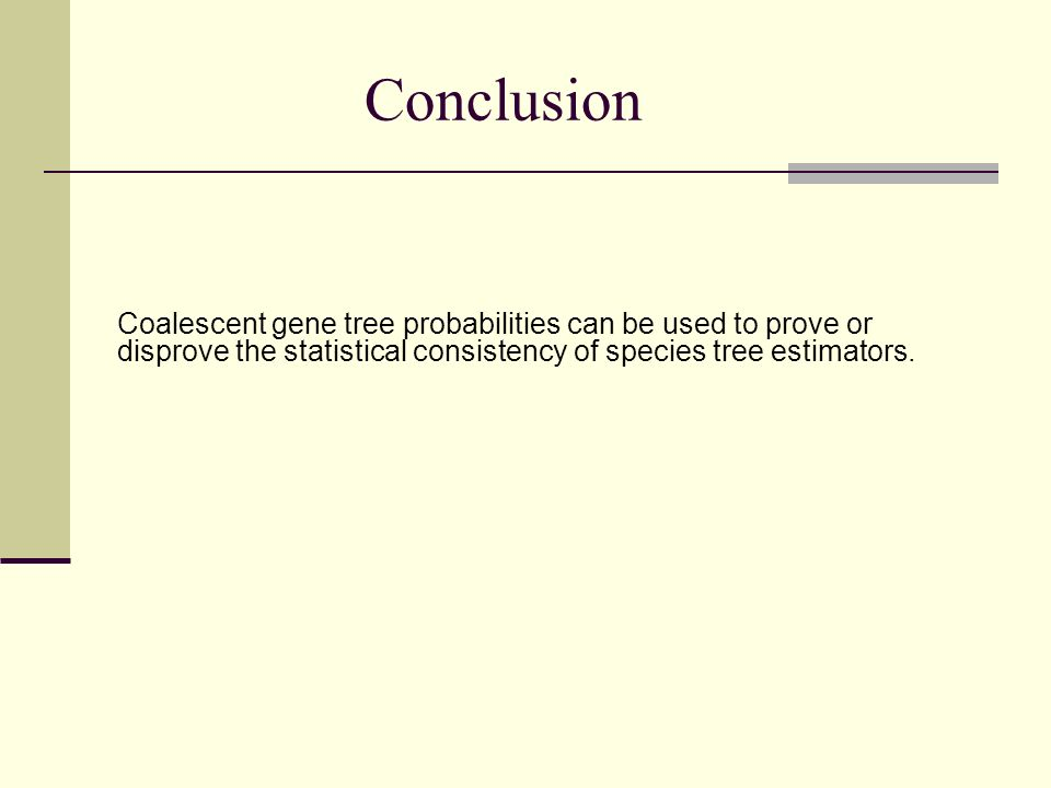 Conclusion Coalescent gene tree probabilities can be used to prove or disprove the statistical consistency of species tree estimators.