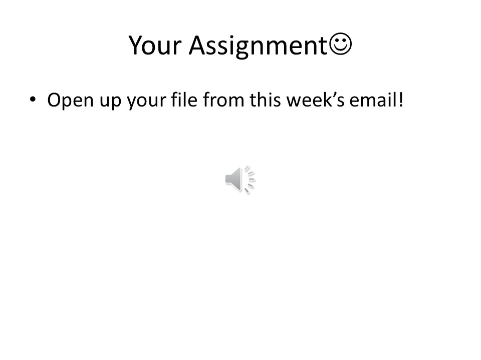 Your Assignment Open up your file from this week's email!