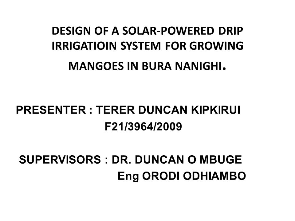 DESIGN OF A SOLAR-POWERED DRIP IRRIGATIOIN SYSTEM FOR GROWING MANGOES IN BURA NANIGHI.