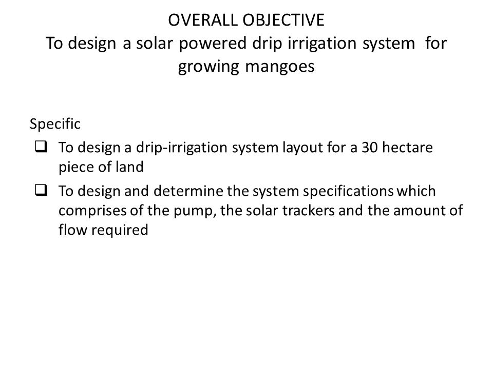 OVERALL OBJECTIVE To design a solar powered drip irrigation system for growing mangoes
