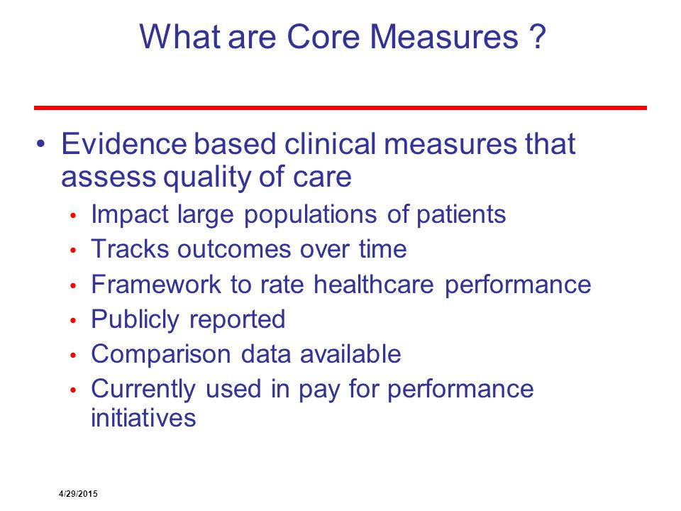 What are Core Measures Evidence based clinical measures that assess quality of care. Impact large populations of patients.