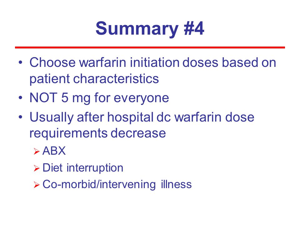Summary #4 Choose warfarin initiation doses based on patient characteristics. NOT 5 mg for everyone.