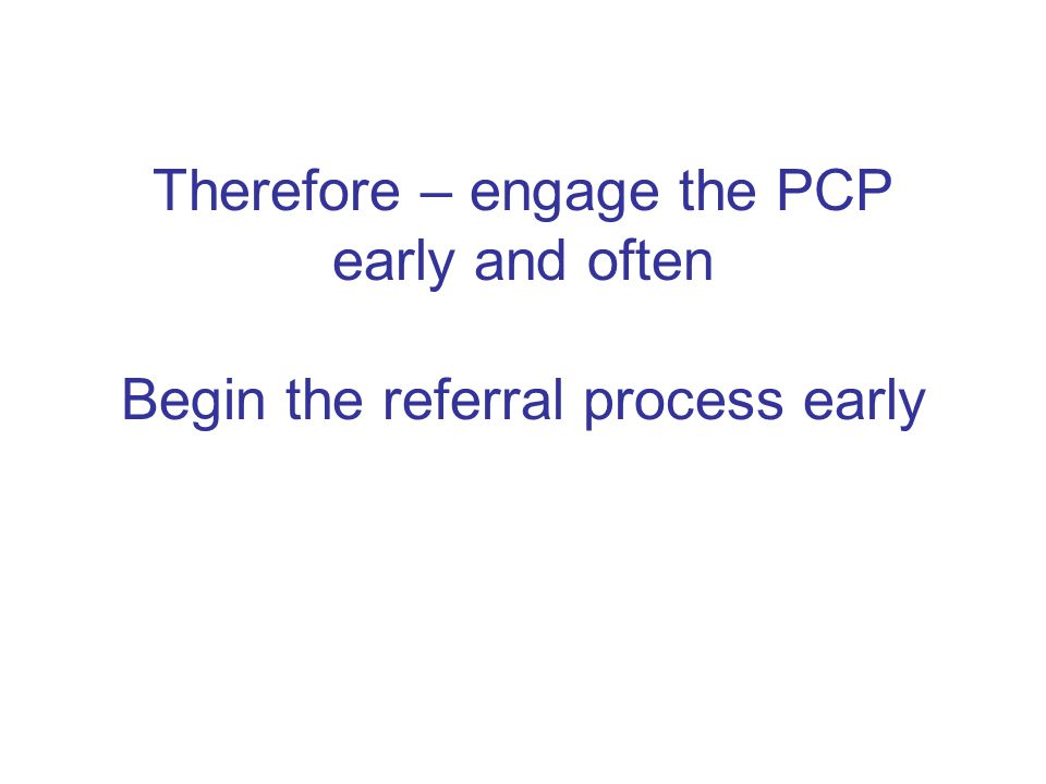 Therefore – engage the PCP early and often Begin the referral process early