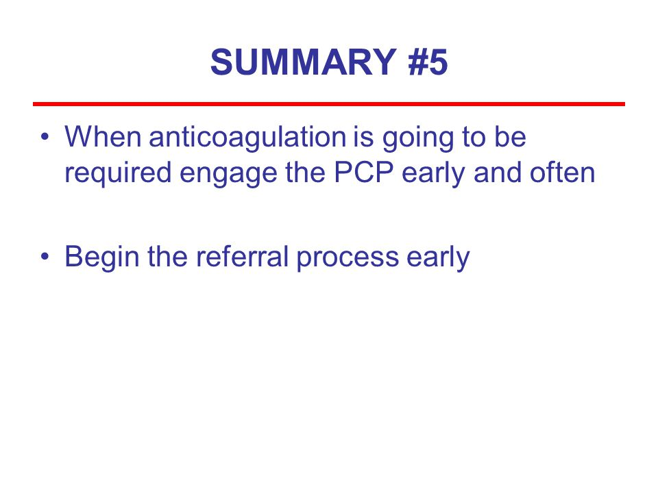 SUMMARY #5 When anticoagulation is going to be required engage the PCP early and often.