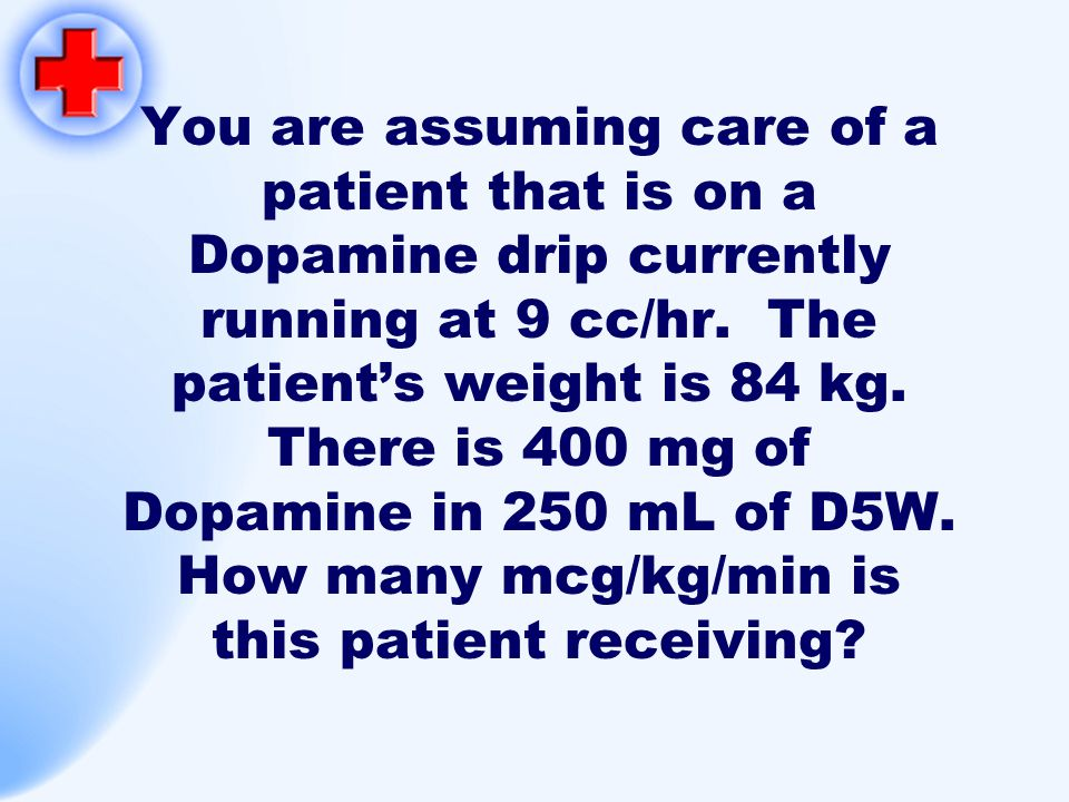 You are assuming care of a patient that is on a Dopamine drip currently running at 9 cc/hr.