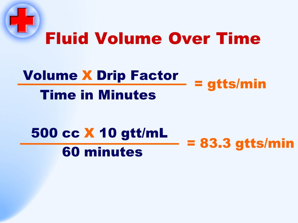 Fluid Volume Over Time Volume X Drip Factor Time in Minutes = gtts/min