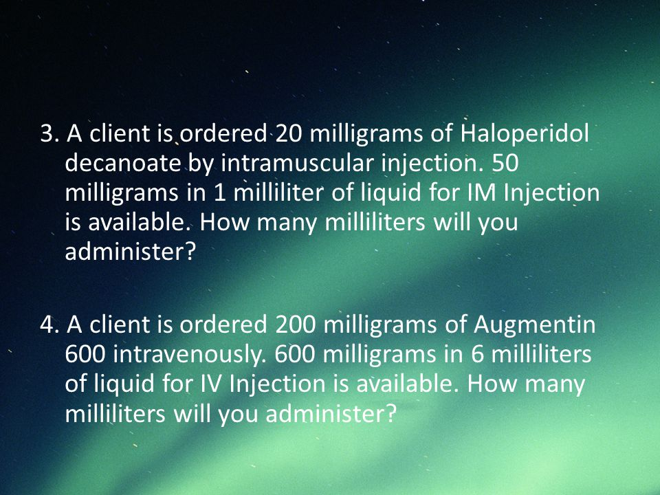 3. A client is ordered 20 milligrams of Haloperidol decanoate by intramuscular injection. 50 milligrams in 1 milliliter of liquid for IM Injection is available. How many milliliters will you administer