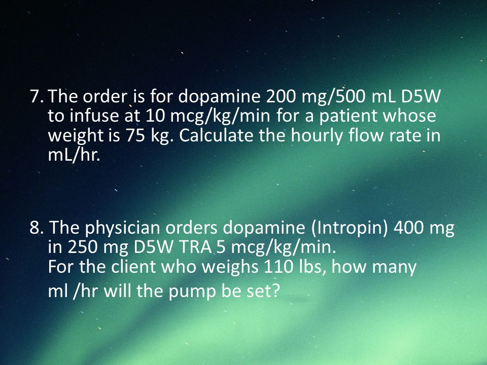 7. The order is for dopamine 200 mg/500 mL D5W to infuse at 10 mcg/kg/min for a patient whose weight is 75 kg. Calculate the hourly flow rate in mL/hr.