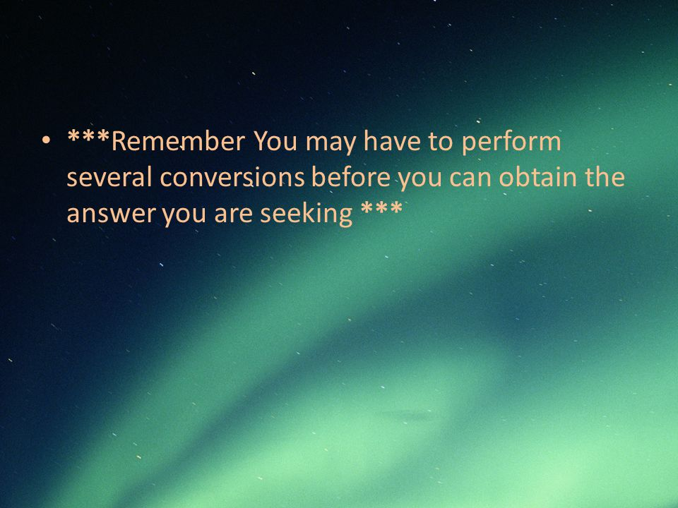 ***Remember You may have to perform several conversions before you can obtain the answer you are seeking ***