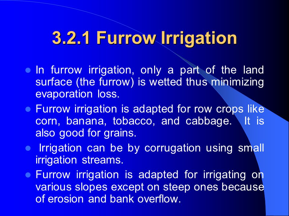 3.2.1 Furrow Irrigation In furrow irrigation, only a part of the land surface (the furrow) is wetted thus minimizing evaporation loss.