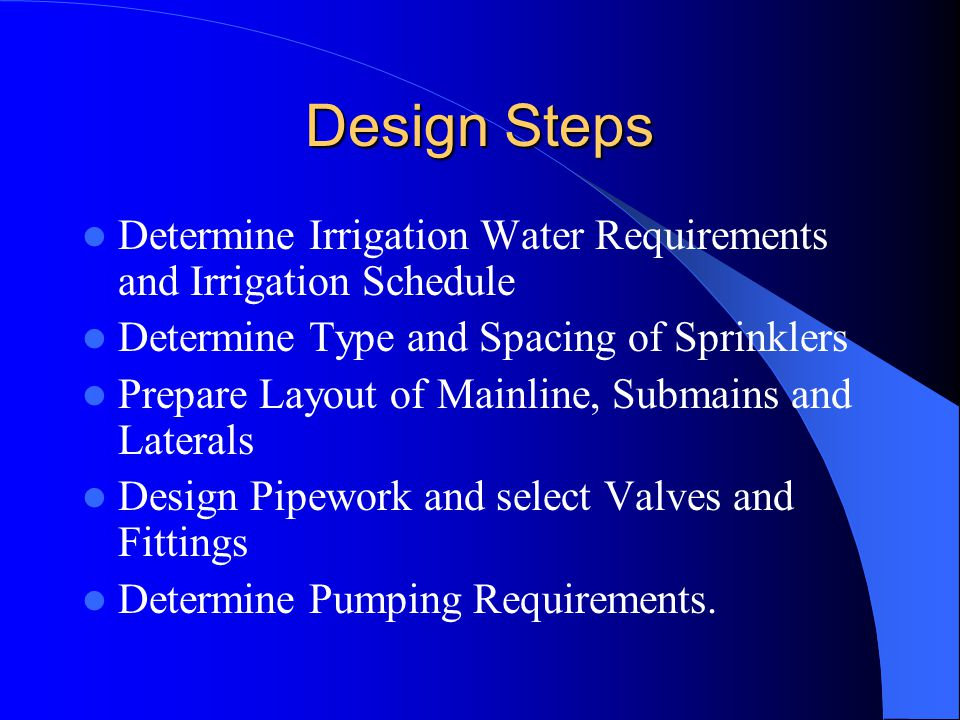 Design Steps Determine Irrigation Water Requirements and Irrigation Schedule. Determine Type and Spacing of Sprinklers.