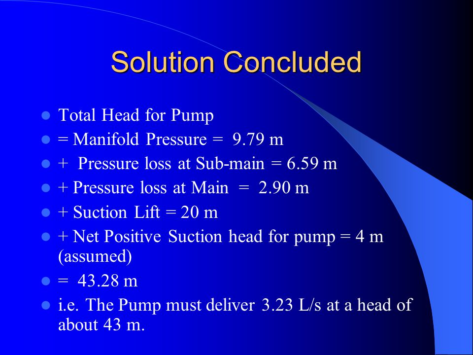 Solution Concluded Total Head for Pump = Manifold Pressure = 9.79 m