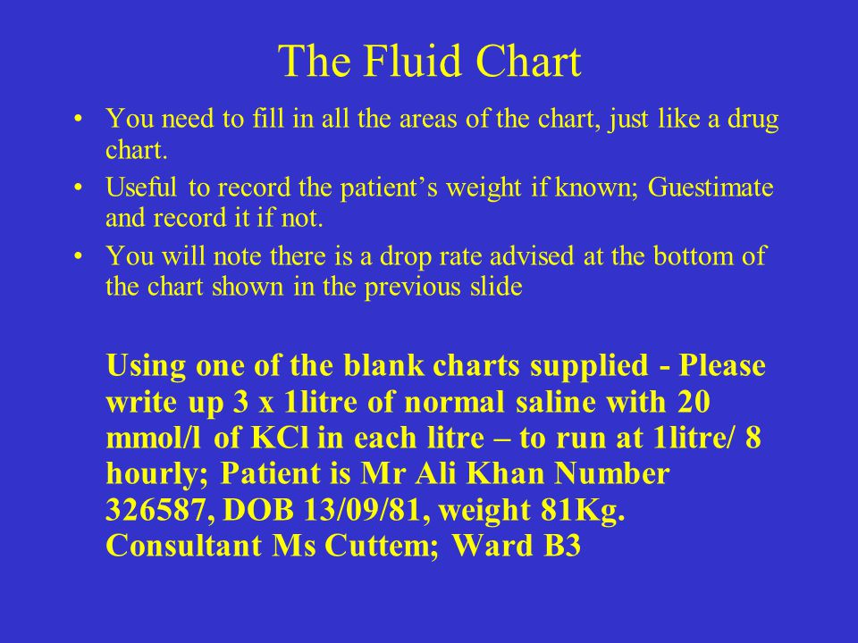 The Fluid Chart You need to fill in all the areas of the chart, just like a drug chart.