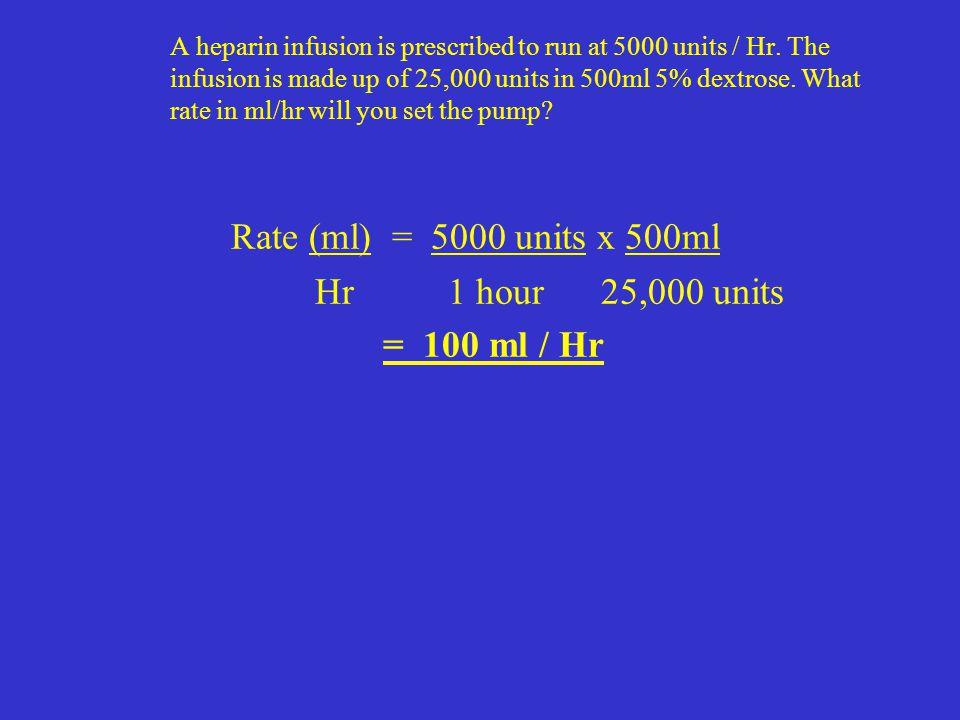Rate (ml) = 5000 units x 500ml Hr 1 hour 25,000 units = 100 ml / Hr