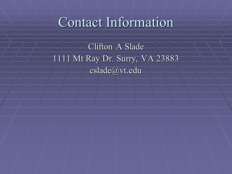 Contact Information Clifton A Slade 1111 Mt Ray Dr. Surry, VA 23883 cslade@vt.edu