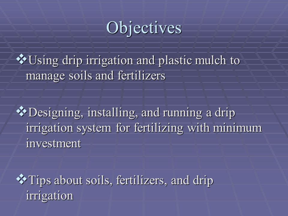 Objectives Using drip irrigation and plastic mulch to manage soils and fertilizers.
