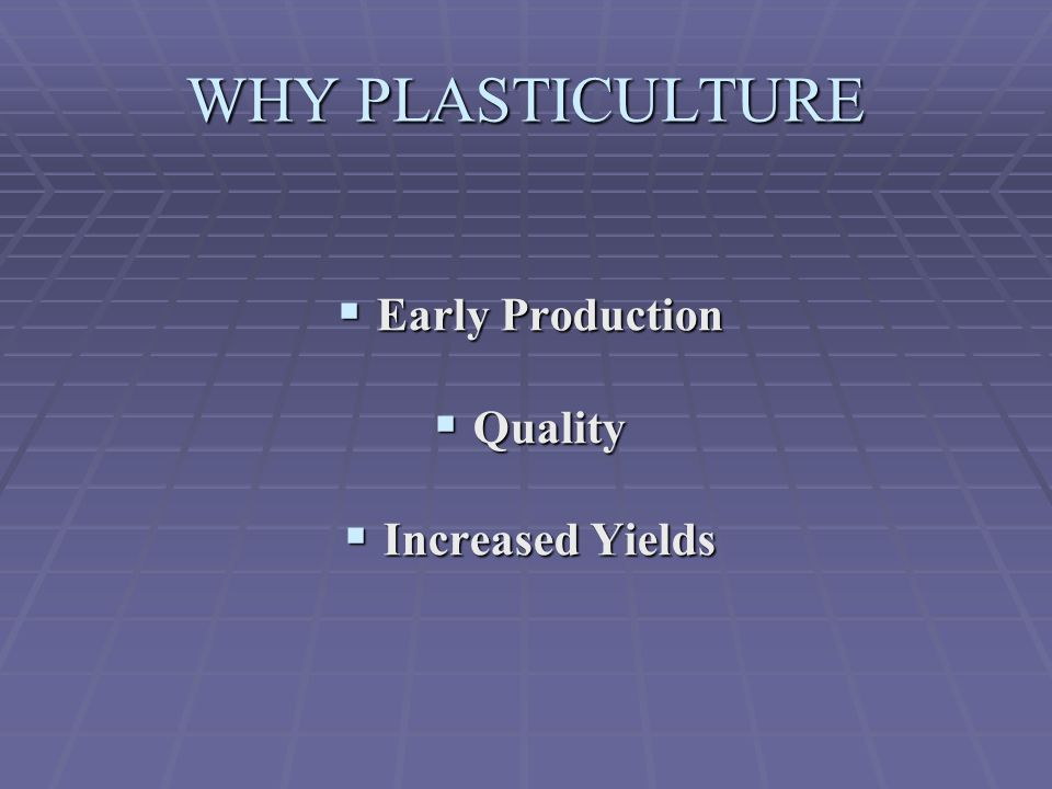 WHY PLASTICULTURE Early Production Quality Increased Yields