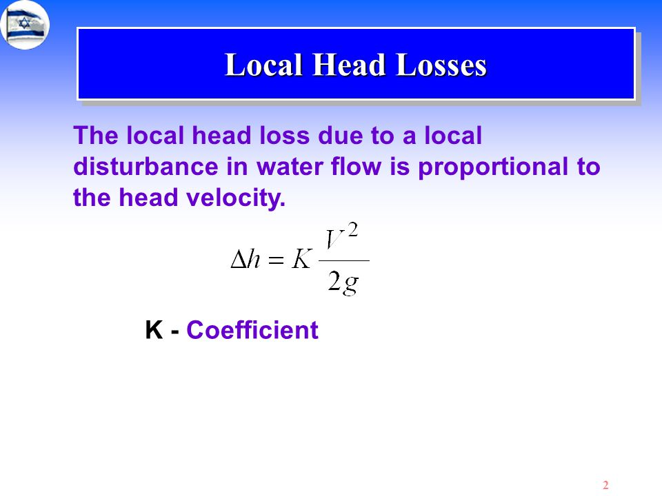 Local Head Losses The local head loss due to a local disturbance in water flow is proportional to the head velocity.