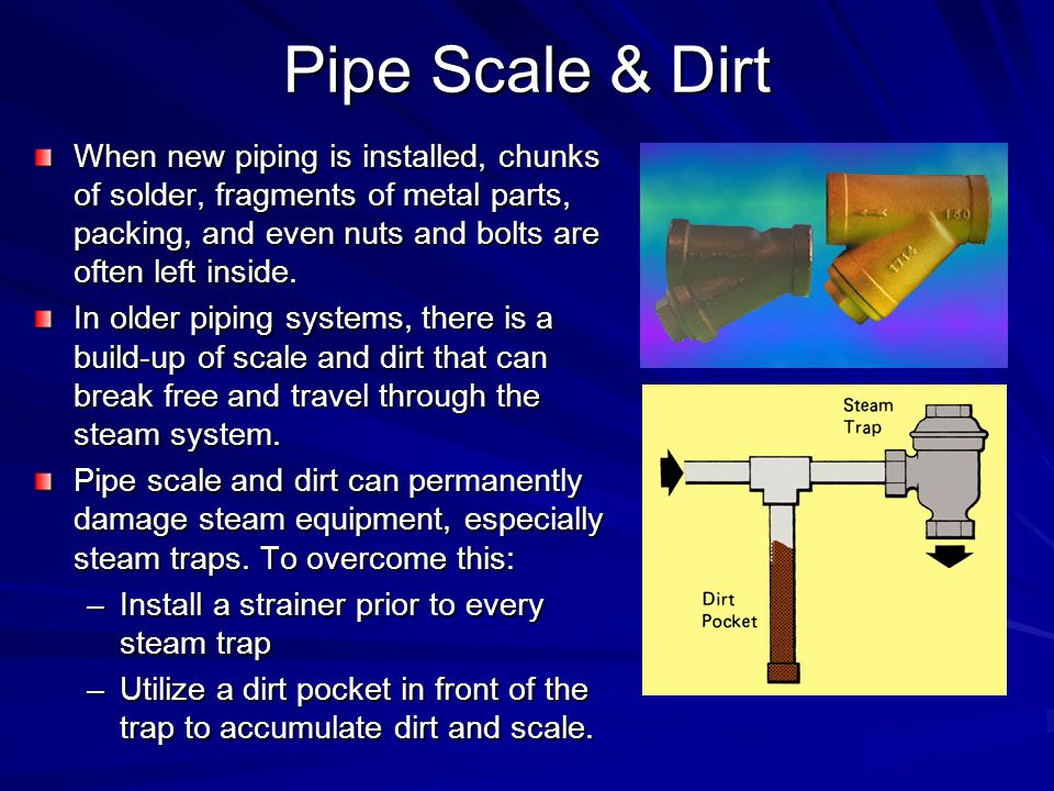 Pipe Scale & Dirt When new piping is installed, chunks of solder, fragments of metal parts, packing, and even nuts and bolts are often left inside.