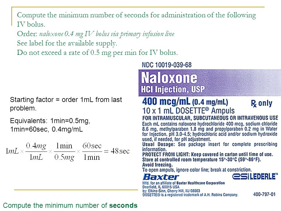Compute the minimum number of seconds for administration of the following IV bolus. Order: naloxone 0.4 mg IV bolus via primary infusion line See label for the available supply. Do not exceed a rate of 0.5 mg per min for IV bolus.