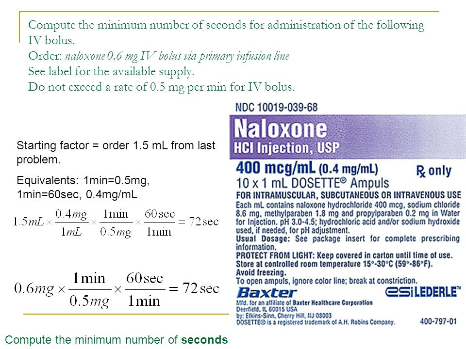 Compute the minimum number of seconds for administration of the following IV bolus. Order: naloxone 0.6 mg IV bolus via primary infusion line See label for the available supply. Do not exceed a rate of 0.5 mg per min for IV bolus.