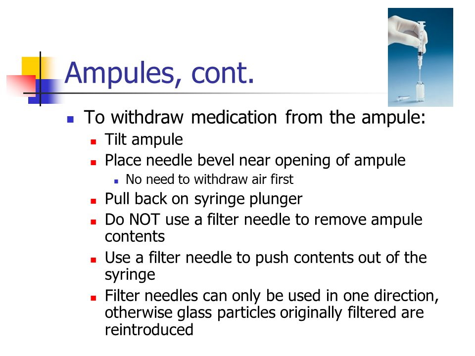 Ampules, cont. To withdraw medication from the ampule: Tilt ampule