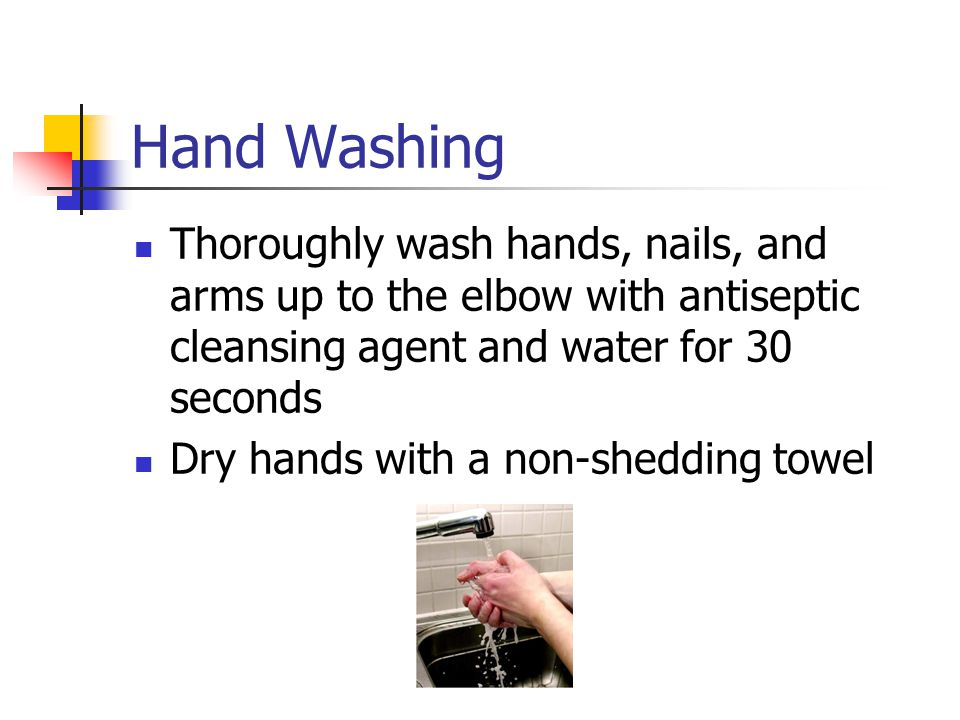 Hand Washing Thoroughly wash hands, nails, and arms up to the elbow with antiseptic cleansing agent and water for 30 seconds.