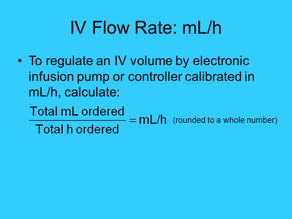 IV Flow Rate: mL/h To regulate an IV volume by electronic infusion pump or controller calibrated in mL/h, calculate: