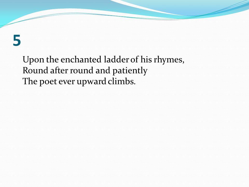 5 Upon the enchanted ladder of his rhymes, Round after round and patiently The poet ever upward climbs.
