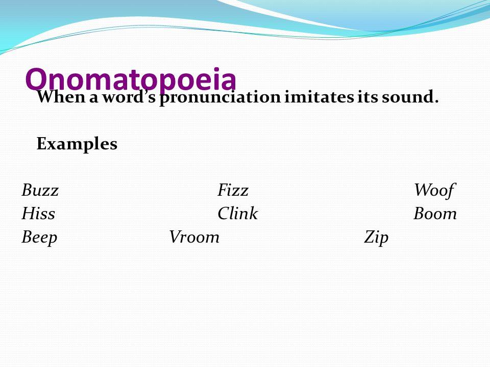 Onomatopoeia When a word's pronunciation imitates its sound.
