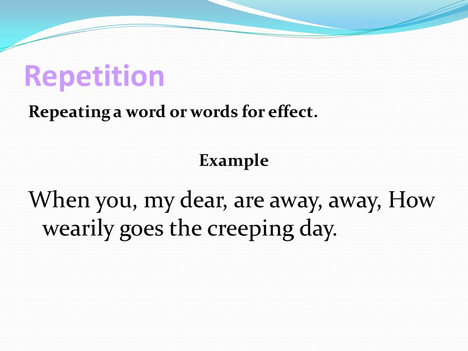 Repetition Repeating a word or words for effect. Example.