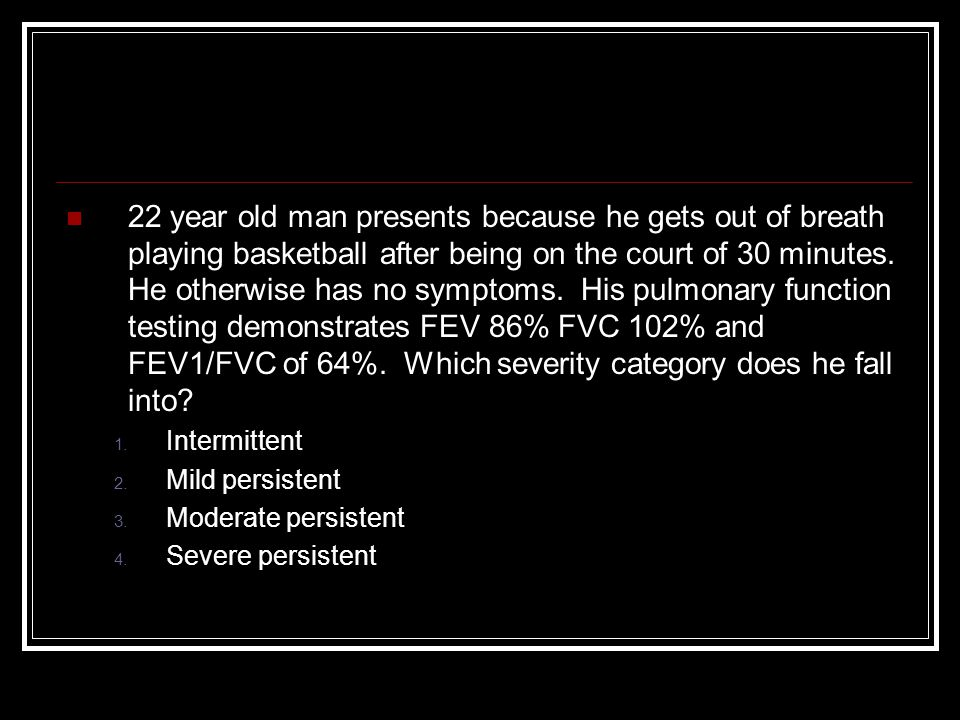22 year old man presents because he gets out of breath playing basketball after being on the court of 30 minutes. He otherwise has no symptoms. His pulmonary function testing demonstrates FEV 86% FVC 102% and FEV1/FVC of 64%. Which severity category does he fall into