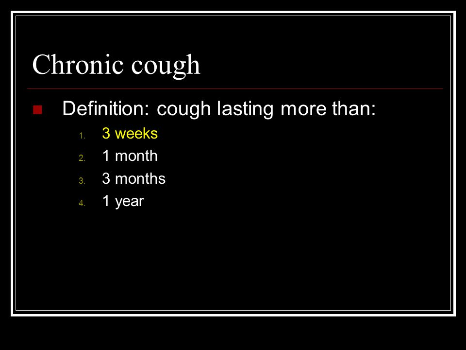 Chronic cough Definition: cough lasting more than: 3 weeks 1 month