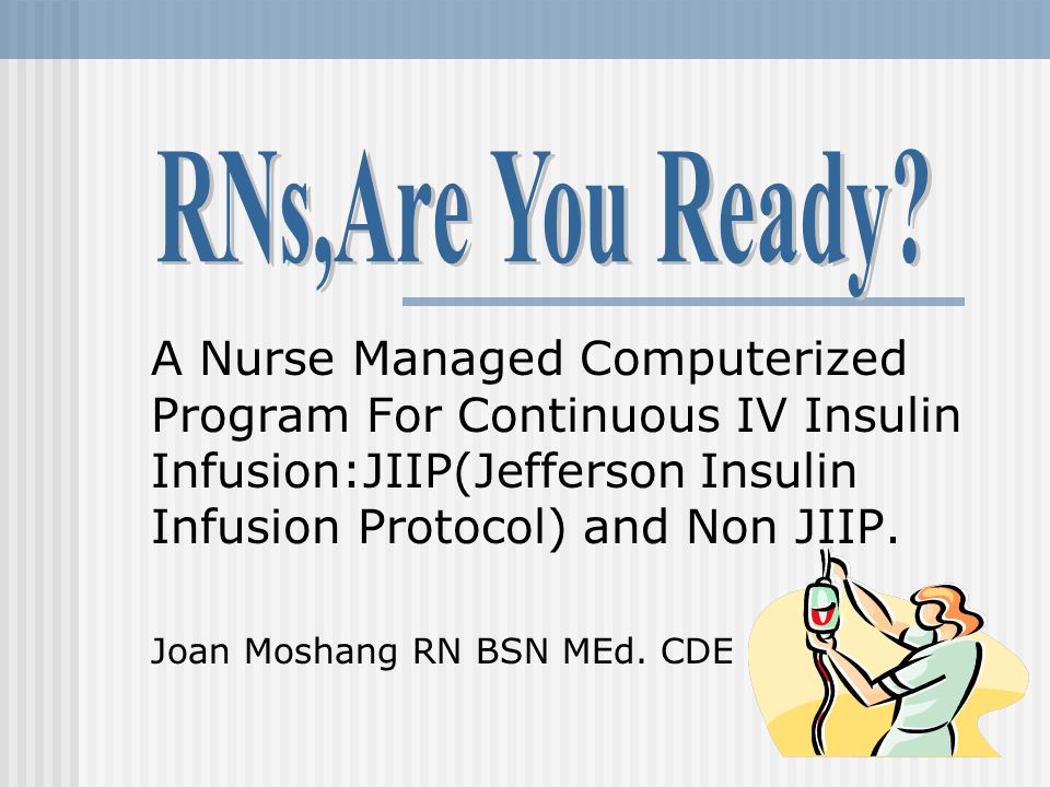 RNs,Are You Ready A Nurse Managed Computerized Program For Continuous IV Insulin Infusion:JIIP(Jefferson Insulin Infusion Protocol) and Non JIIP.